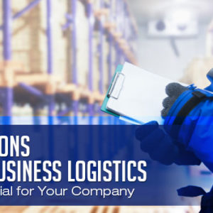 5 Reasons Why Business Logistics is Essential for Your Company