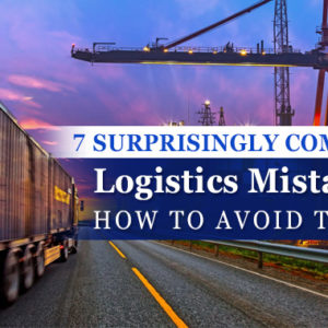 7 Surprisingly Common Logistics Mistakes and How to Avoid Them