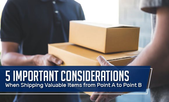 5 Important Considerations When Shipping Valuable Items from Point A to Point B
