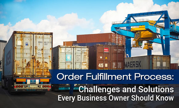Order Fulfillment Process: Challenges and Solutions Every Business Owner Should Know