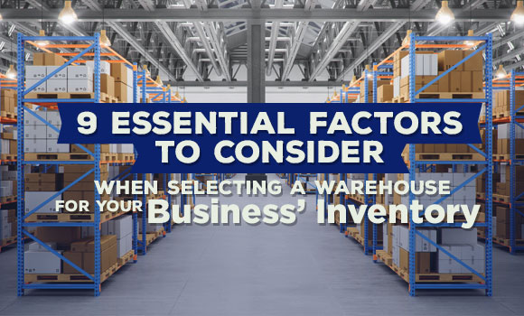 9 Essential Factors to Consider When Selecting a Warehouse for Your Business' Inventory