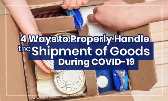 4 Ways to Properly Handle the Shipment of Goods During COVID-19