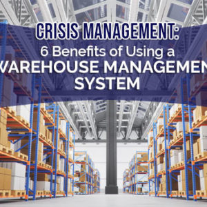 Crisis Management: 6 Benefits of Using a Warehouse Management System