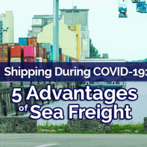 Shipping During COVID-19: 5 Advantages of Sea Freight