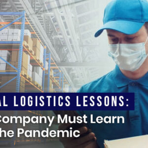Crucial Logistics Lessons Your Company Must Learn from the Pandemic