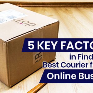 5 Key Factors in Finding the Best Courier for Your Online Business