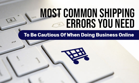 Most Common Shipping Errors You Need To Be Cautious Of When Doing Business Online