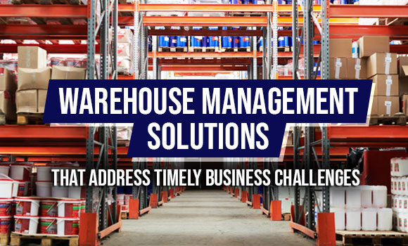 Warehouse Management Solutions that Address Timely Business Challenges