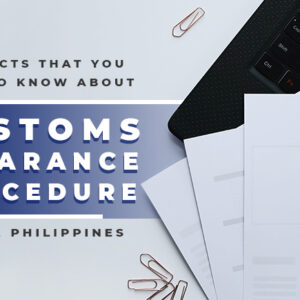 The Facts You Need to Know About Customs Clearance Procedure in the Philippines