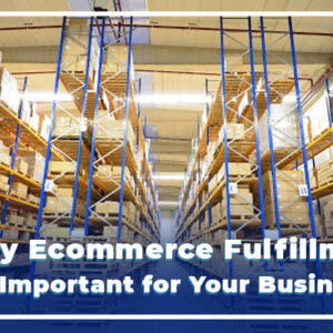 Why Ecommerce Fulfillment is Important for Your Business