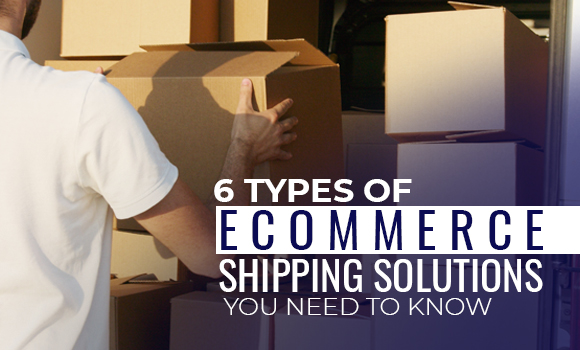 6 Types of Ecommerce Shipping Solutions You Need to Know