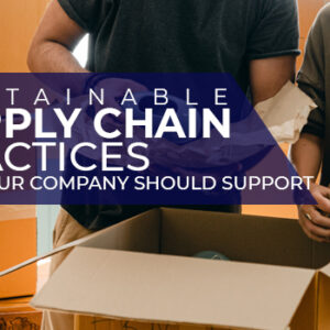 Sustainable Supply Chain Practices that Your Company Should Support