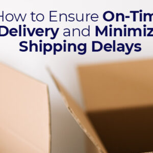 How to Ensure On-Time Delivery and Minimize Shipping Delays