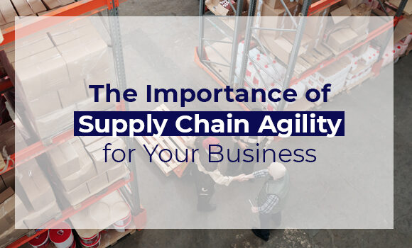 The Importance of Supply Chain Agility for Your Business